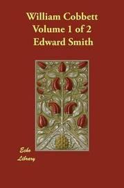 William Cobbett Volume 1 of 2 by Edward Smith