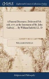 A Funeral Discourse, Delivered Feb. 11th. 1777, at the Interment of Mr. John Gallway, ... by William Enfield, LL. D by William Enfield image
