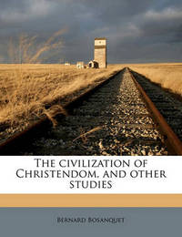 The Civilization of Christendom, and Other Studies by Bernard Bosanquet