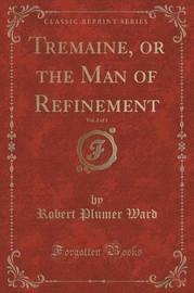 Tremaine, or the Man of Refinement, Vol. 2 of 3 (Classic Reprint) by Robert Plumer Ward