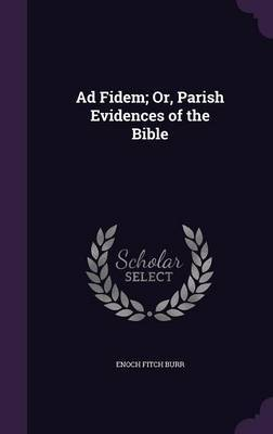 Ad Fidem; Or, Parish Evidences of the Bible by Enoch Fitch Burr