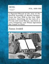 A Digested Manual of the Acts of the General Assembly of North Carolina, from the Year 1838 to the Year 1846, Inclusive, Omitting All the Acts of a by James Iredell