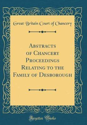 Abstracts of Chancery Proceedings Relating to the Family of Desborough (Classic Reprint) by Great Britain Court of Chancery
