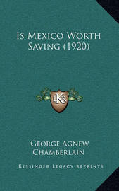 Is Mexico Worth Saving (1920) by George Agnew Chamberlain
