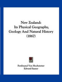 New Zealand: Its Physical Geography, Geology and Natural History (1867) by Ferdinand von Hochstetter image