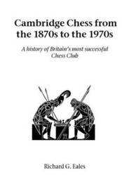 Cambridge Chess from the 1870s to the 1970s by Richard G. Eales