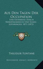 Aus Den Tagen Der Occupation: Eine Osterreise Durch Nordfrankreich Und Elsass-Lothringen, 1871 (1872) by Theodor Fontane