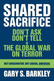 Shared Sacrifice: Don't Ask Don't Tell & the Global War on Terror by Gary S. Barkley