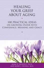 Healing Your Grief About Aging by Alan D Wolfelt
