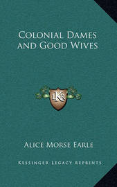 Colonial Dames and Good Wives by Alice Morse Earle