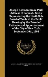 Joseph Rodman Drake Park; Address of James L. Wells, Representing the North Side Board of Trade at the Public Hearing by the Board of Estimate and Apportionment of the City of New York, September 16th, 1904 by James L Wells