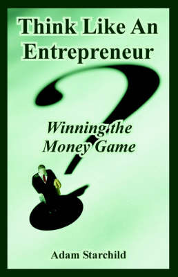 Think Like An Entrepreneur: Winning the Money Game by Adam Starchild image
