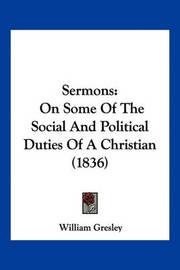 Sermons: On Some of the Social and Political Duties of a Christian (1836) by William Gresley