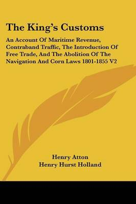 The King's Customs: An Account of Maritime Revenue, Contraband Traffic, the Introduction of Free Trade, and the Abolition of the Navigation and Corn Laws 1801-1855 V2 by Henry Atton image