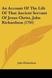 An Account of the Life of That Ancient Servant of Jesus Christ, John Richardson (1791) by (John) Richardson