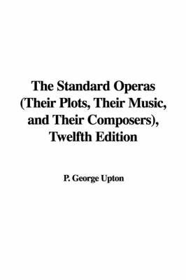 The Standard Operas (Their Plots, Their Music, and Their Composers), Twelfth Edition by P. George Upton