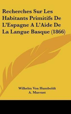 Recherches Sur Les Habitants Primitifs de L'Espagne A L'Aide de La Langue Basque (1866) by Wilhelm Von Humboldt