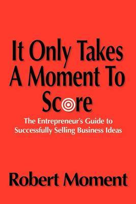 It Only Takes a Moment to Score: The Entrepreneur's Guide to Successfully Selling Business Ideas by Robert Moment image