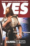 Yes!: My Improbable Journey to the Main Event of Wrestlemania by Daniel Bryan