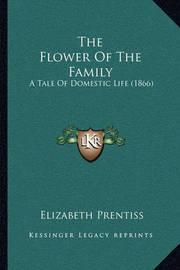 The Flower of the Family the Flower of the Family: A Tale of Domestic Life (1866) a Tale of Domestic Life (1866) by Elizabeth Prentiss