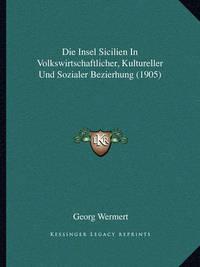 Die Insel Sicilien in Volkswirtschaftlicher, Kultureller Und Sozialer Bezierhung (1905) by Georg Wermert