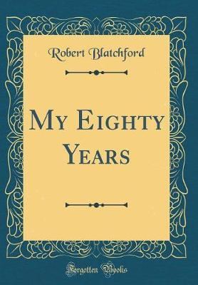 My Eighty Years (Classic Reprint) by Robert Blatchford image