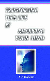 Transforming Your Life By Renewing Your Mind by T., A. Williams image