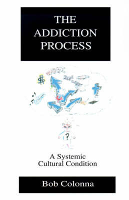 The Addiction Process: A Systemic Cultural Condition by Bob Colonna, Ph.D., D.D., C.A.S. image