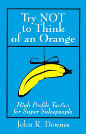 Try NOT to Think of an Orange: High Profile Tactics for Super Salespeople by John R. Downes image