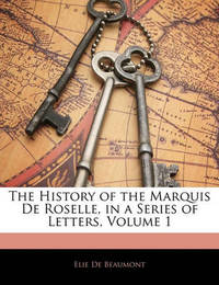 The History of the Marquis de Roselle, in a Series of Letters, Volume 1 by Elie De Beaumont