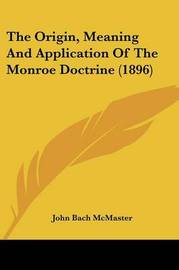 The Origin, Meaning and Application of the Monroe Doctrine (1896) by John Bach McMaster