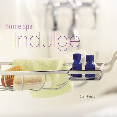 Home Spa: Indulge by Liz Wilde