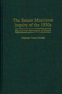 The Senate Munitions Inquiry of the 1930s by Matthew Ware Coulter