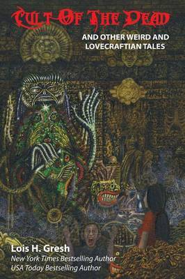 Cult of the Dead and Other Weird and Lovecraftian Tales by Lois H Gresh