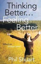 Thinking Better... Feeling Better... by Phil Shuart
