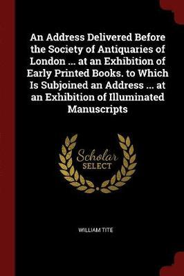 An Address Delivered Before the Society of Antiquaries of London ... at an Exhibition of Early Printed Books. to Which Is Subjoined an Address ... at an Exhibition of Illuminated Manuscripts by William Tite