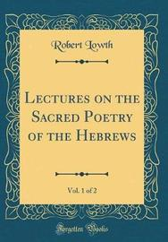 Lectures on the Sacred Poetry of the Hebrews, Vol. 1 of 2 (Classic Reprint) by Robert Lowth