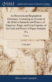 An Historical and Biographical Dictionary, Containing an Account of the Hebrew Patriarchs and Princes, of Emperors, Kings, and Great Captains, of the Gods and Heroes of Pagan Antiquity of 4; Volume 3 by Vosgien image