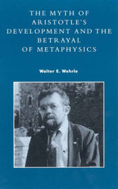 The Myth of Aristotle's Development and the Betrayal of Metaphysics by Walter E. Wehrle image
