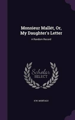 Monsieur Mallet, Or, My Daughter's Letter by H W Montagu