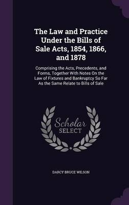The Law and Practice Under the Bills of Sale Acts, 1854, 1866, and 1878 by Darcy Bruce Wilson image