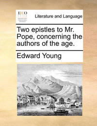 Two Epistles to Mr. Pope, Concerning the Authors of the Age by Edward Young