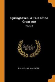 Springhaven. a Tale of the Great War; Volume 3 by R D 1825-1900 Blackmore