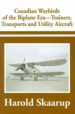 Canadian Warbirds of the Biplane Era-Trainers, Transports and Utility Aircraft by Harold A Skaarup