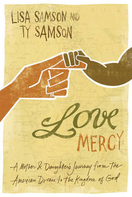Love Mercy: A Mother and Daughter's Journey from the American Dream to the Kingdom of God by Lisa Samson