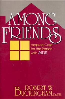 Among Friends: Hospice Care for the Person with AIDS by Robert W. Buckingham