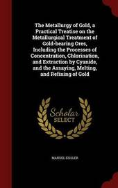 The Metallurgy of Gold, a Practical Treatise on the Metallurgical Treatment of Gold-Bearing Ores, Including the Processes of Concentration, Chlorination, and Extraction by Cyanide, and the Assaying, Melting, and Refining of Gold by Manuel Eissler image