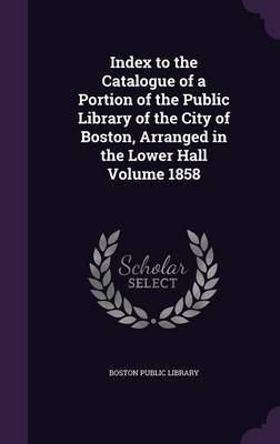 Index to the Catalogue of a Portion of the Public Library of the City of Boston, Arranged in the Lower Hall Volume 1858