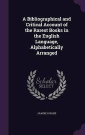 A Bibliographical and Critical Account of the Rarest Books in the English Language, Alphabetically Arranged by J.Payne Collier
