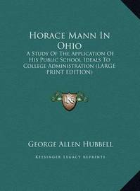 Horace Mann in Ohio: A Study of the Application of His Public School Ideals to College Administration (Large Print Edition) by George Allen Hubbell
